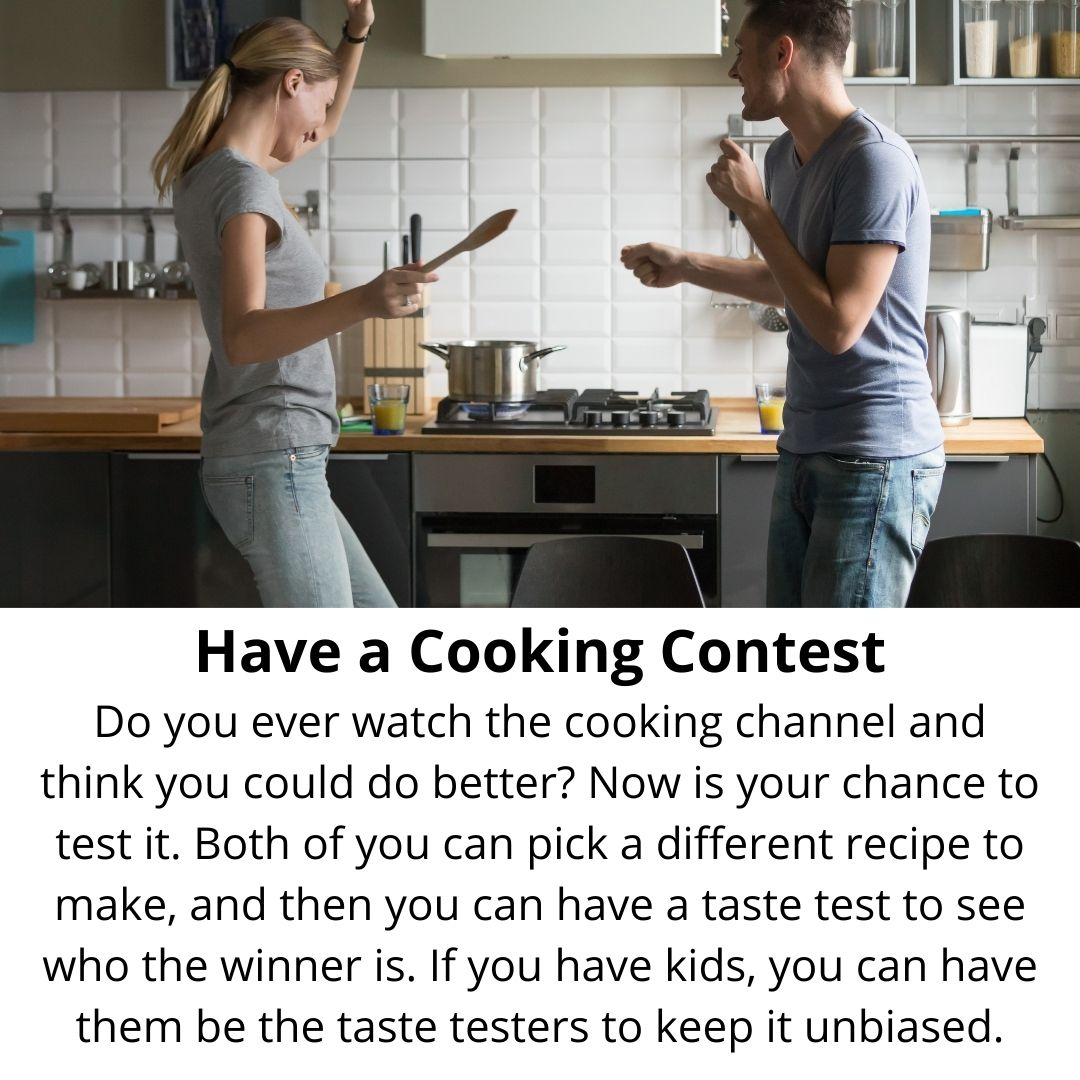 Have a Cooking Contest Do you ever watch the cooking channel and think you could do better? Now is your chance to test it. Both of you can pick a different recipe to make, and then you can have a taste test to see who the winner is. If you have kids, you can have them be the taste testers to keep it unbiased.