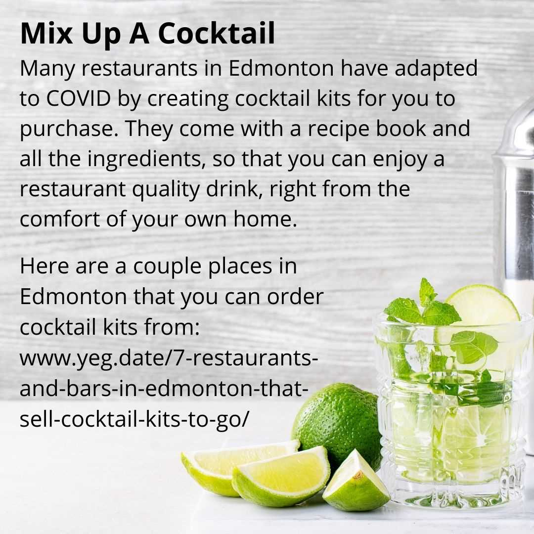 Mix Up A Cocktail Many restaurants in Edmonton have adapted to COVID by creating cocktail kits for you to purchase. They come with a recipe book and all the ingredients, so that you can enjoy a restaurant quality drink, right from the comfort of your own home.